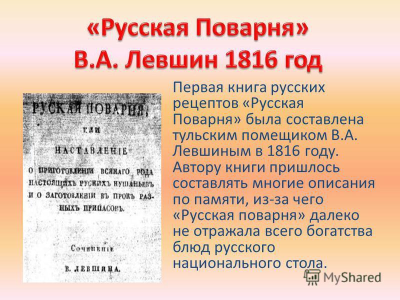 Первая книга русских рецептов «Русская Поварня» была составлена тульским помещиком В.А. Левшиным в 1816 году. Автору книги пришлось составлять многие описания по памяти, из-за чего «Русская поварня» далеко не отражала всего богатства блюд русского на