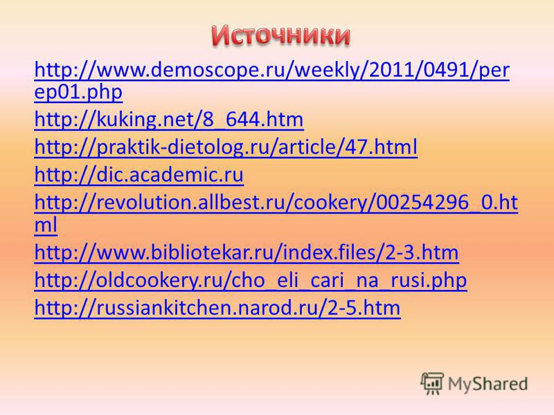 http://www.demoscope.ru/weekly/2011/0491/per ep01. php http://kuking.net/8_644. htm http://praktik-dietolog.ru/article/47. html http://dic.academic.ru http://revolution.allbest.ru/cookery/00254296_0. ht ml http://www.bibliotekar.ru/index.files/2-3. h