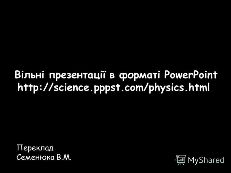 Переклад Семенюка В.М. Вільні презентації в форматі PowerPoint http://science.pppst.com/physics.html