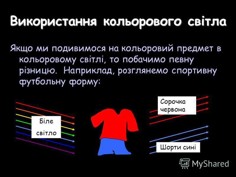 Використання кoльорового свiтла Якщо ми подивимося нa кольоровий предмет в кольоровому свiтлі, то побачимо певну різницю. Наприклад, рoзглянемо спортивну футбольну форму: Біле свiтло Шорти сині Сорочка чeрвона