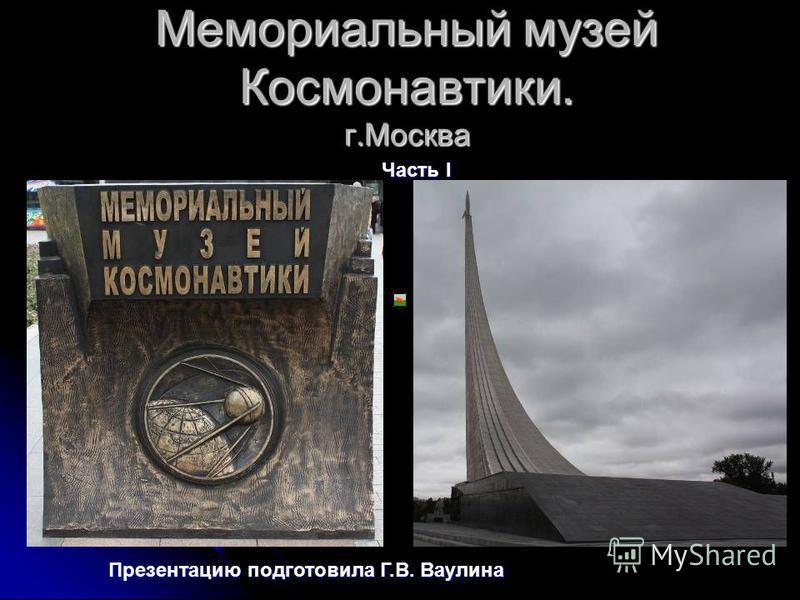 Мемориальный музей Космонавтики. г.Москва Часть I Презентацию подготовила Г.В. Ваулина
