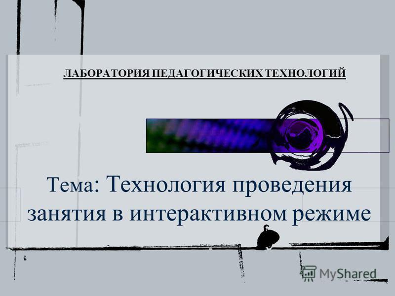 Тема : Технология проведения занятия в интерактивном режиме ЛАБОРАТОРИЯ ПЕДАГОГИЧЕСКИХ ТЕХНОЛОГИЙ