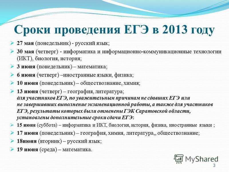 Сроки проведения ЕГЭ в 2013 году 27 мая (понедельник) - русский язык; 30 мая (четверг) - информатика и информационно-коммуникационные технологии (ИКТ), биология, история; 3 июня (понедельник) – математика; 6 июня (четверг) –иностранные языки, физика;