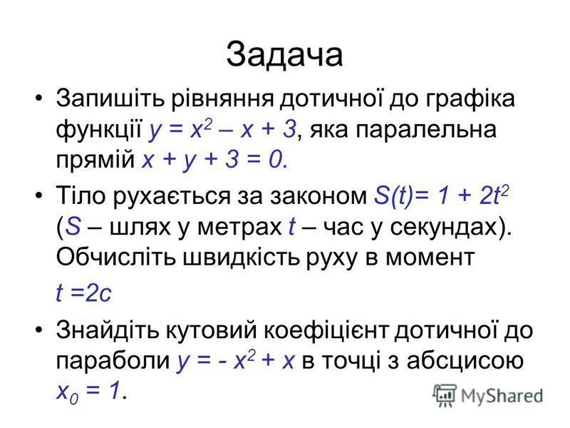Задача Знайдіть кутовий коефіцієнт дотичної до параболи у = х 2 + х в точці з абсцисою х = 0. При нагріванні тіла температура змінюється залежно від часу нагрівання t за законом Т(t) = t 2 - 2t + 3. Виведіть формулу для обчислення миттєвої швидкості