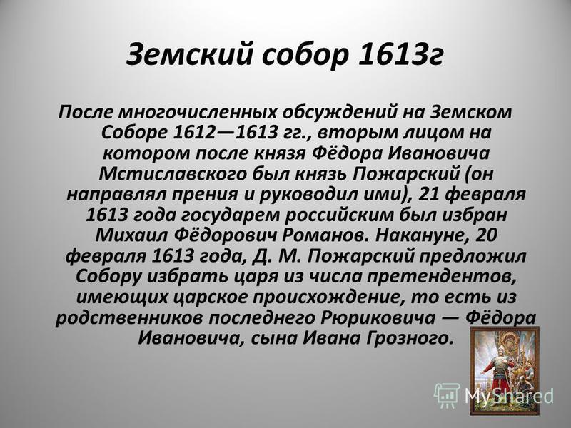 Земский собор 1613 г После многочисленных обсуждений на Земском Соборе 16121613 гг., вторым лицом на котором после князя Фёдора Ивановича Мстиславского был князь Пожарский (он направлял прения и руководил ими), 21 февраля 1613 года государем российск