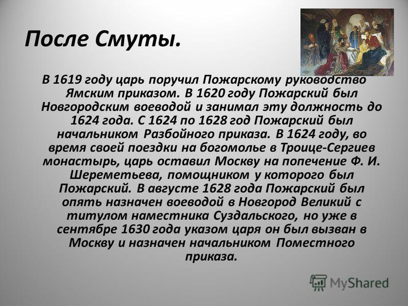 После Смуты. В 1619 году царь поручил Пожарскому руководство Ямским приказом. В 1620 году Пожарский был Новгородским воеводой и занимал эту должность до 1624 года. С 1624 по 1628 год Пожарский был начальником Разбойного приказа. В 1624 году, во время