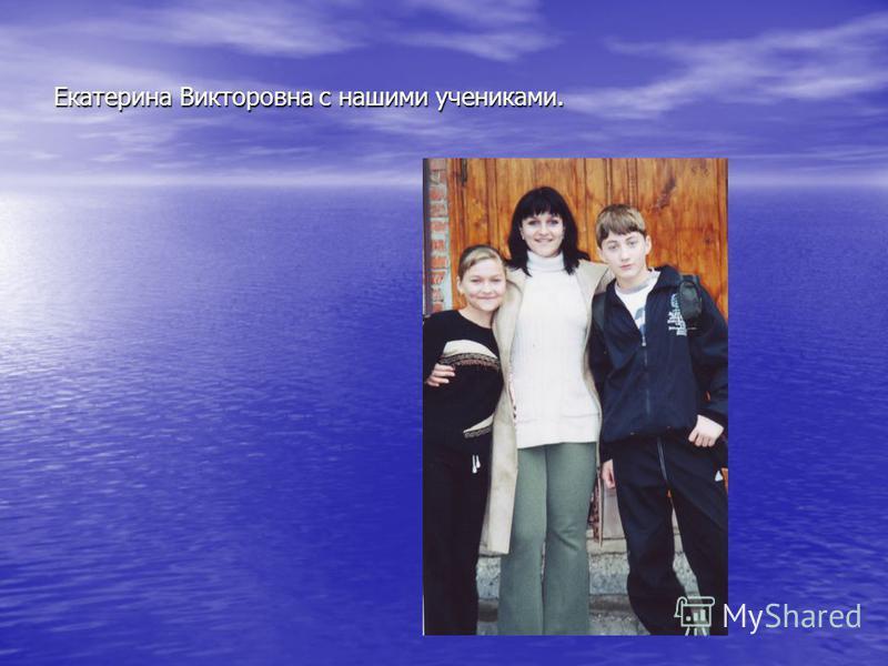 Екатерина Викторовна с нашими учениками.