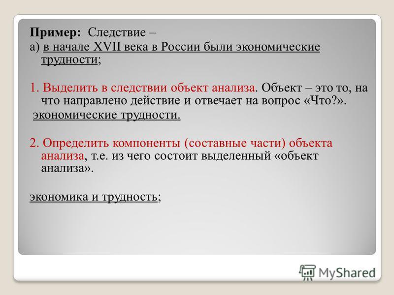 Пример: Следствие – а) в начале XVII века в России были экономические трудности; 1. Выделить в следствии объект анализа. Объект – это то, на что направлено действие и отвечает на вопрос «Что?». экономические трудности. 2. Определить компоненты (соста
