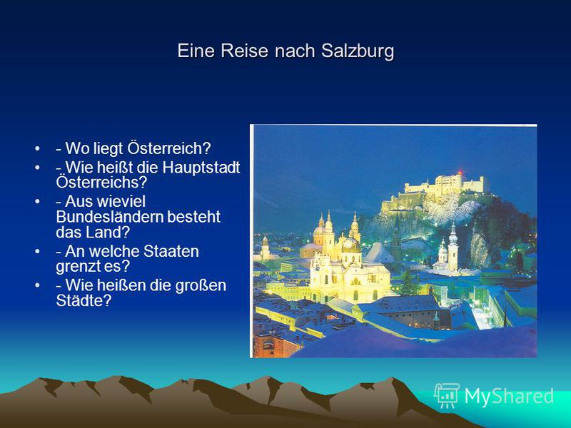 Eine Reise nach Salzburg - Wo liegt Österreich? - Wie heißt die Hauptstadt Österreichs? - Aus wieviel Bundesländern besteht das Land? - An welche Staaten grenzt es? - Wie heißen die großen Städte?