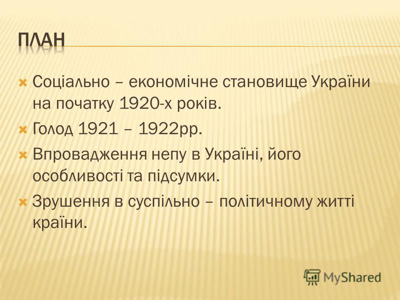 Соціально – економічне становище України на початку 1920-х років. Голод 1921 – 1922рр. Впровадження непу в Україні, його особливості та підсумки. Зрушення в суспільно – політичному житті країни.