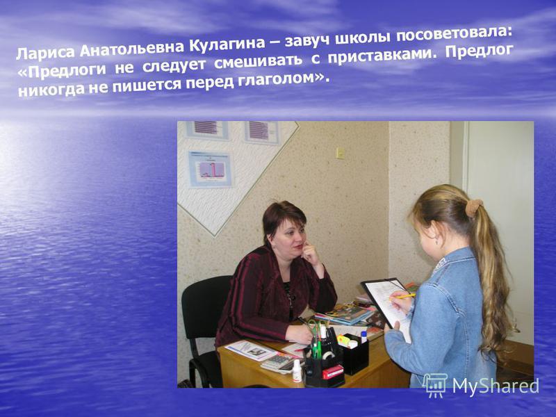 Лариса Анатольевна Кулагина – завуч школы посоветовала: «Предлоги не следует смешивать с приставками. Предлог никогда не пишется перед глаголом».