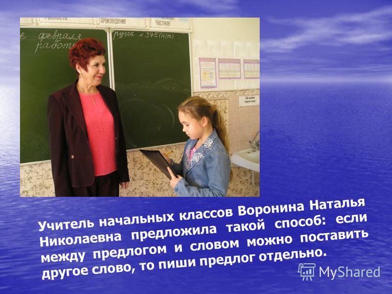 Учитель начальных классов Воронина Наталья Николаевна предложила такой способ: если между предлогом и словом можно поставить другое слово, то пиши предлог отдельно.