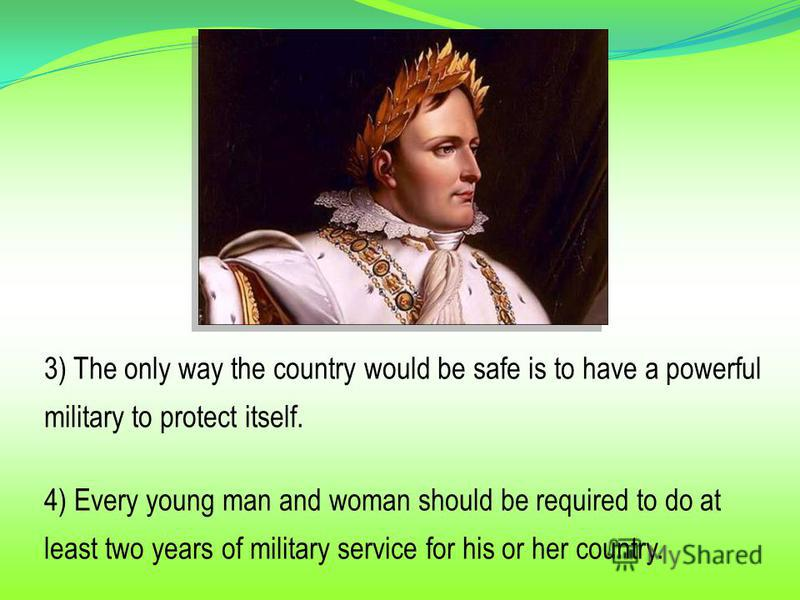 3) The only way the country would be safe is to have a powerful military to protect itself. 4) Every young man and woman should be required to do at least two years of military service for his or her country.