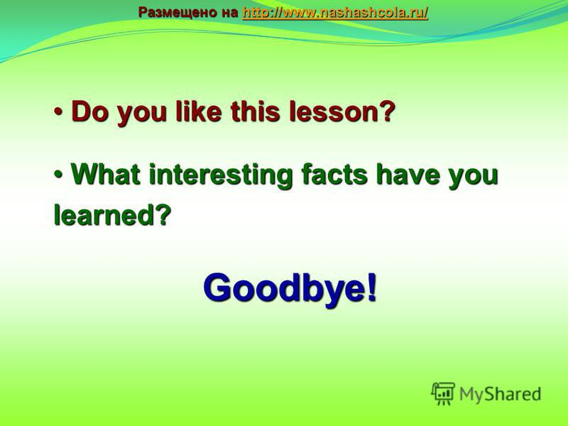 Goodbye! Do you like this lesson? Do you like this lesson? What interesting facts have you learned? What interesting facts have you learned? Размещено на http://www.nashashcola.ru/ http://www.nashashcola.ru/