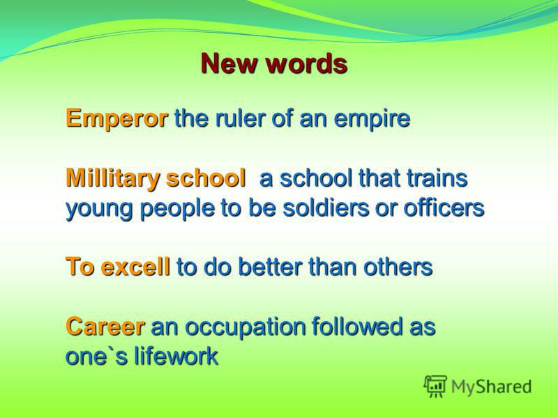 New words Emperor the ruler of an empire Millitary school a school that trains young people to be soldiers or officers To excell to do better than others Career an occupation followed as one`s lifework