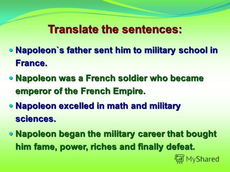 Translate the sentences: Napoleon`s father sent him to military school in France. Napoleon`s father sent him to military school in France. Napoleon was a French soldier who became emperor of the French Empire. Napoleon was a French soldier who became