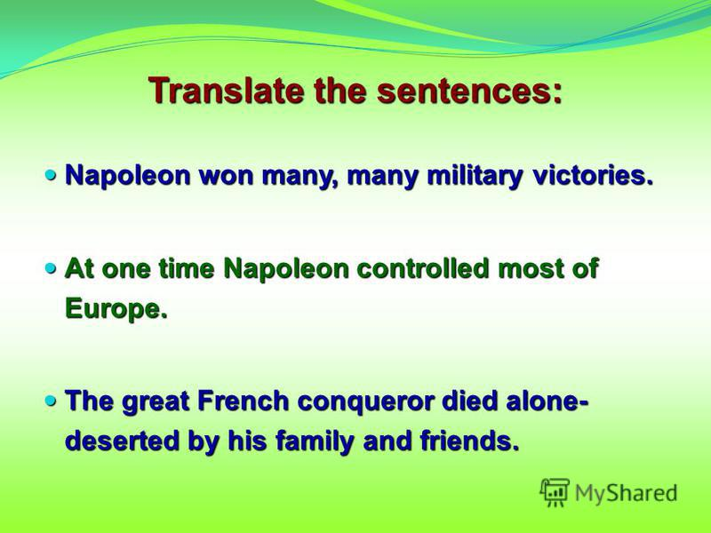 Napoleon won many, many military victories. Napoleon won many, many military victories. At one time Napoleon controlled most of Europe. At one time Napoleon controlled most of Europe. The great French conqueror died alone- deserted by his family and