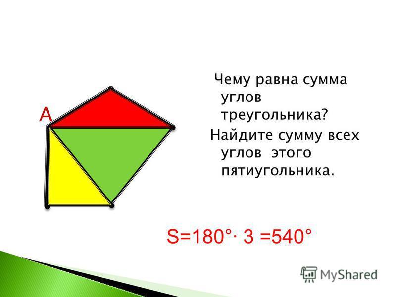 Чему равна сумма углов треугольника? Найдите сумму всех углов этого пятиугольника. А S=180° 3 =540°
