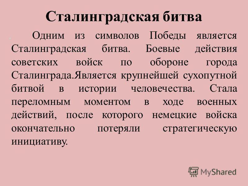 . Одним из символов Победы является Сталинградская битва. Боевые действия советских войск по обороне города Сталинграда.Является крупнейшей сухопутной битвой в истории человечества. Стала переломным моментом в ходе военных действий, после которого не