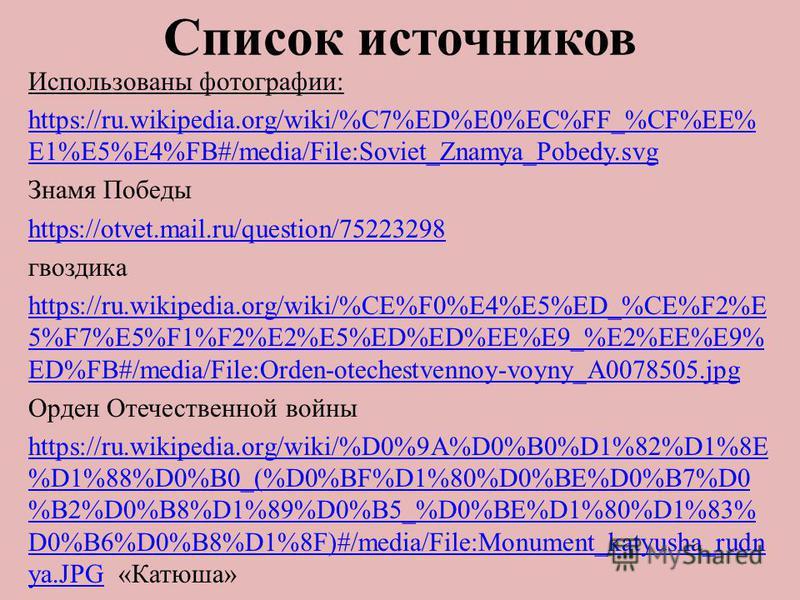 Список источников Использованы фотографии: https://ru.wikipedia.org/wiki/%C7%ED%E0%EC%FF_%CF%EE% E1%E5%E4%FB#/media/File:Soviet_Znamya_Pobedy.svg Знамя Победы https://otvet.mail.ru/question/75223298 гвоздика https://ru.wikipedia.org/wiki/%CE%F0%E4%E5