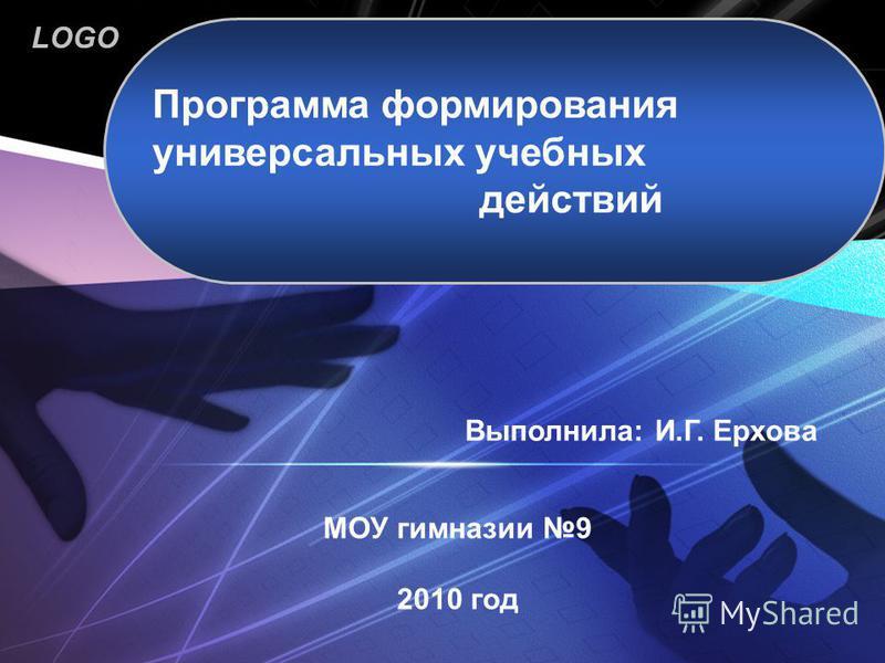 LOGO www.themegallery.com МОУ гимназии 9 2010 год Программа формирования универсальных учебных действий Выполнила: И.Г. Ерхова