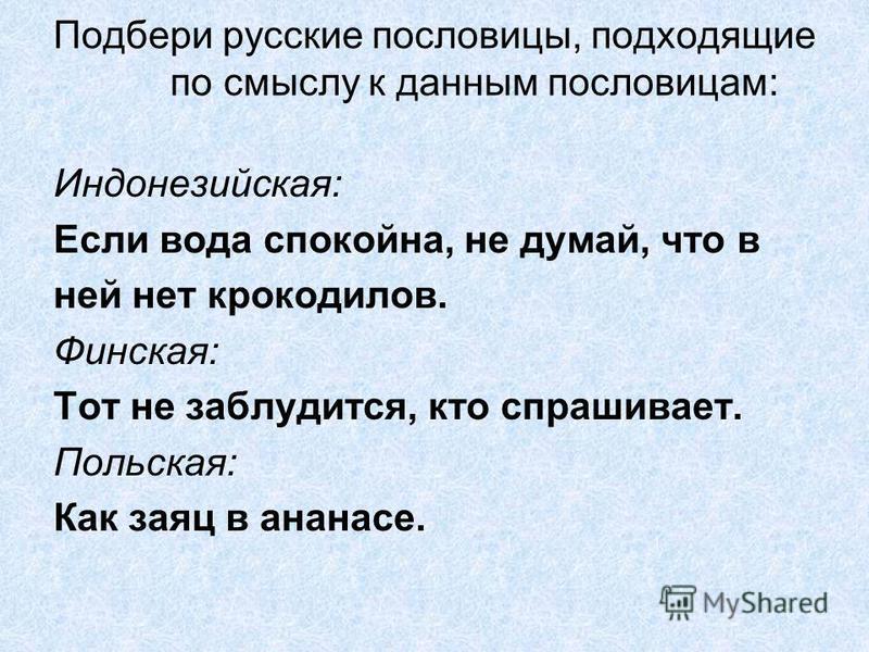 Подбери русские пословицы, подходящие по смыслу к данным пословицам: Индонезийская: Если вода спокойна, не думай, что в ней нет крокодилов. Финская: Тот не заблудится, кто спрашивает. Польская: Как заяц в ананасе.