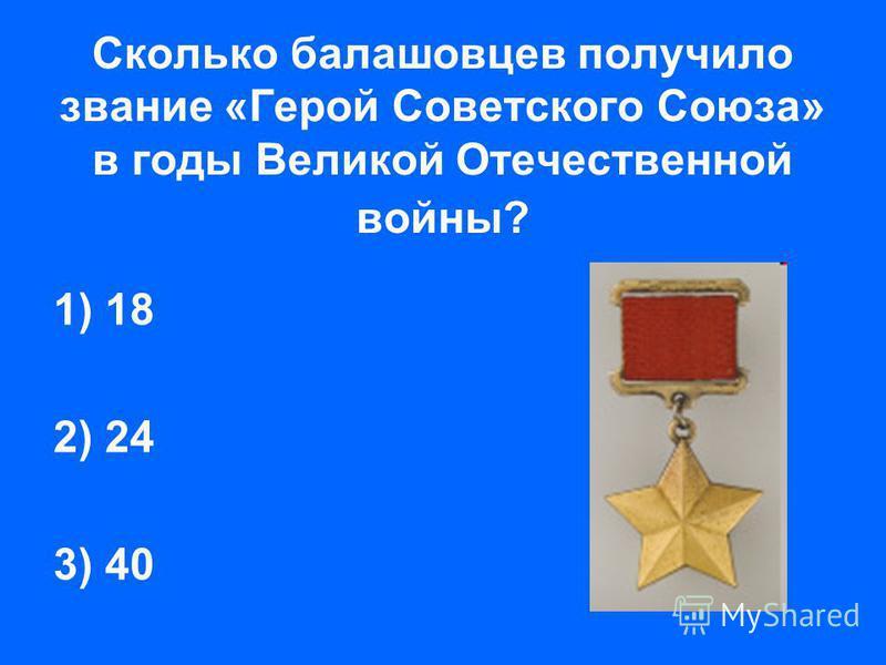 Сколько балашовцев получило звание «Герой Советского Союза» в годы Великой Отечественной войны? 1) 18 2) 24 3) 40