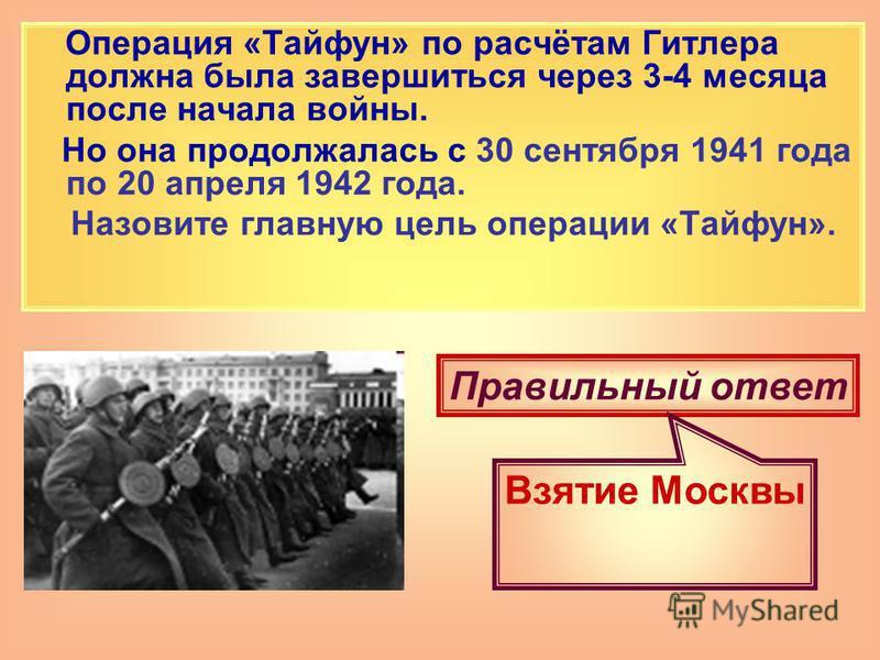 Операция «Тайфун» по расчётам Гитлера должна была завершиться через 3-4 месяца после начала войны. Но она продолжалась с 30 сентября 1941 года по 20 апреля 1942 года. Назовите главную цель операции «Тайфун». Правильный ответ Взятие Москвы