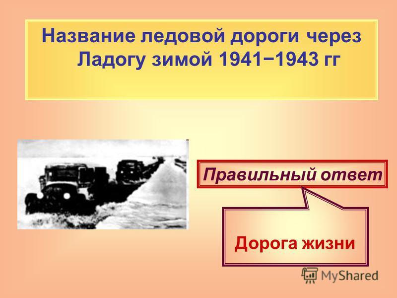Название ледовой дороги через Ладогу зимой 19411943 гг Правильный ответ Дорога жизни