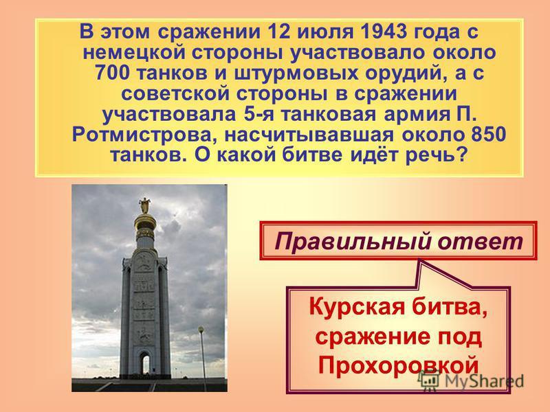 В этом сражении 12 июля 1943 года с немецкой стороны участвовало около 700 танков и штурмовых орудий, а с советской стороны в сражении участвовала 5-я танковая армия П. Ротмистрова, насчитывавшая около 850 танков. О какой битве идёт речь? Правильный