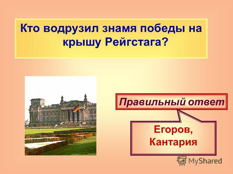 Кто водрузил знамя победы на крышу Рейгстага? Правильный ответ Егоров, Кантария
