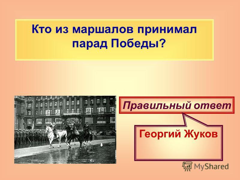Кто из маршалов принимал парад Победы? Правильный ответ Георгий Жуков