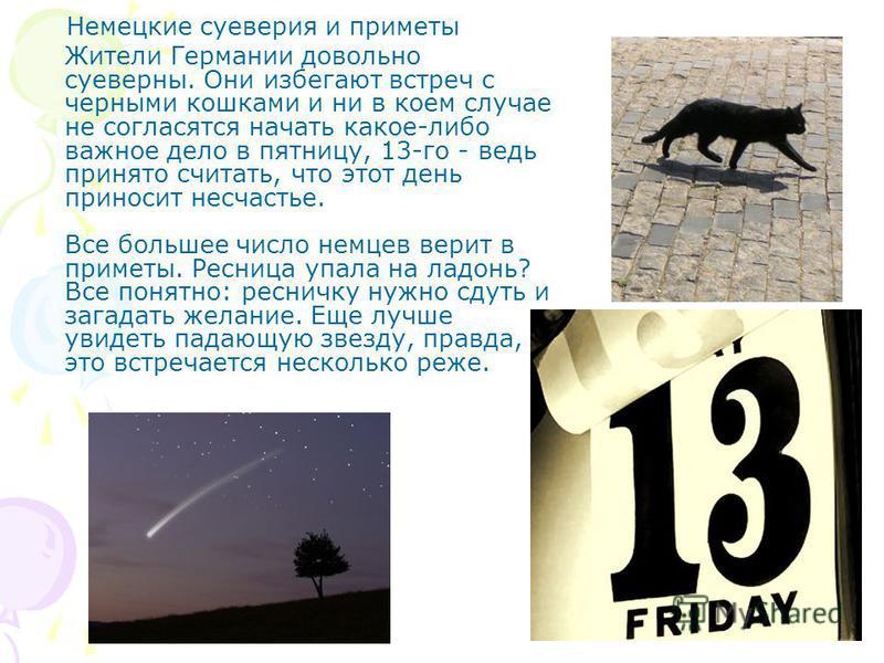 Немецкие суеверия и приметы Жители Германии довольно суеверны. Они избегают встреч с черными кошками и ни в коем случае не согласятся начать какое-либо важное дело в пятницу, 13-го - ведь принято считать, что этот день приносит несчастье. Все большее