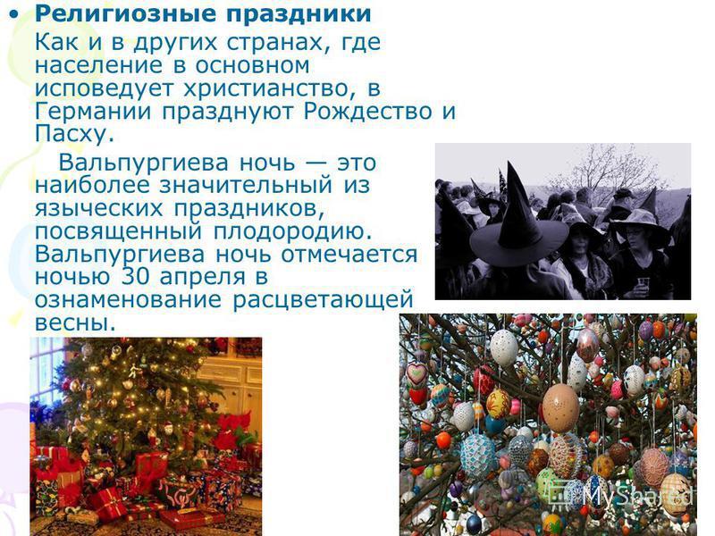 Религиозные праздники Как и в других странах, где население в основном исповедует христианство, в Германии празднуют Рождество и Пасху. Вальпургиева ночь это наиболее значительный из языческих праздников, посвященный плодородию. Вальпургиева ночь отм