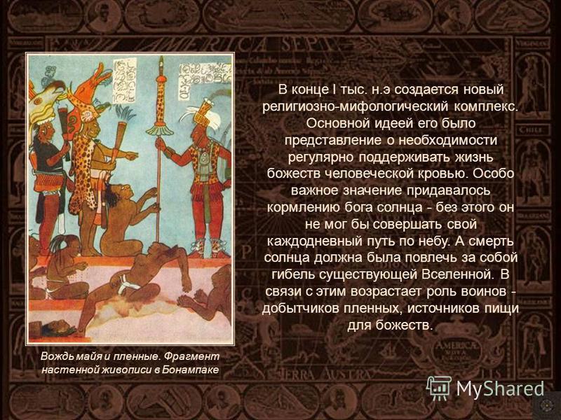 В конце I тыс. н.э создается новый религиозно-мифологический комплекс. Основной идеей его было представление о необходимости регулярно поддерживать жизнь божеств человеческой кровью. Особо важное значение придавалось кормлению бога солнца - без этого