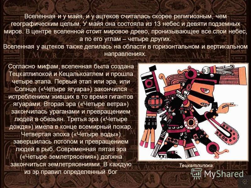 Вселенная и у майя, и у ацтеков считалась скорее религиозным, чем географическим целым. У майя она состояла из 13 небес и девяти подземных миров. В центре вселенной стоит мировое древо, пронизывающее все слои небес, а по его углам – четыре других. Вс