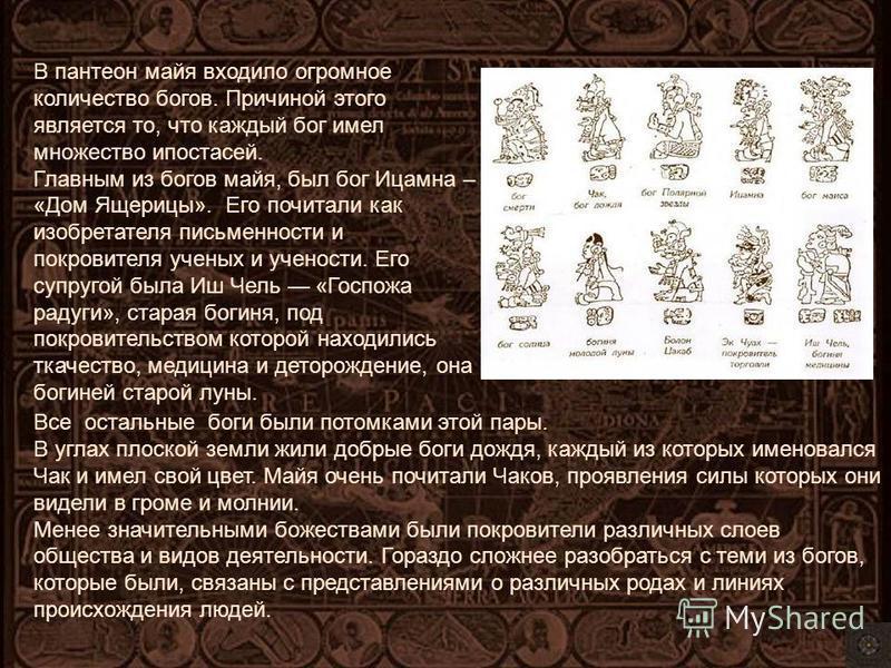 В пантеон майя входило огромное количество богов. Причиной этого является то, что каждый бог имел множество ипостасей. Главным из богов майя, был бог Ицамна – «Дом Ящерицы». Его почитали как изобретателя письменности и покровителя ученых и учености.