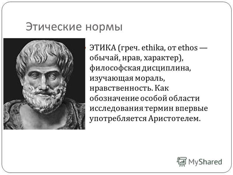 Этические нормы ЭТИКА ( греч. ethika, от ethos обычай, нрав, характер ), философская дисциплина, изучающая мораль, нравственность. Как обозначение особой области исследования термин впервые употребляется Аристотелем.