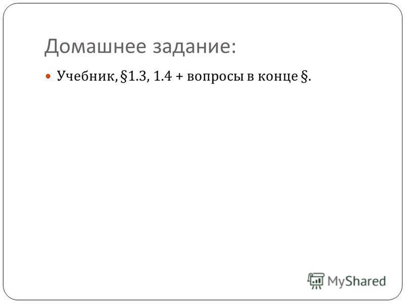 Домашнее задание : Учебник, §1.3, 1.4 + вопросы в конце §.