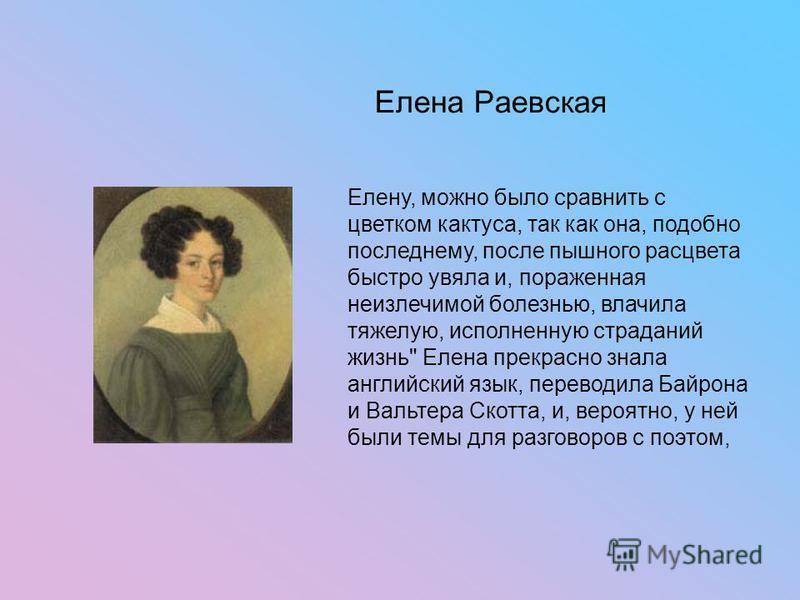 Елена Раевская Елену, можно было сравнить с цветком кактуса, так как она, подобно последнему, после пышного расцвета быстро увяла и, пораженная неизлечимой болезнью, влачила тяжелую, исполненную страданий жизнь