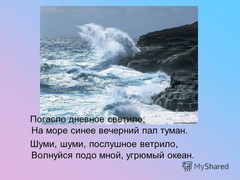 Погасло дневное светило; На море синее вечерний пал туман. Шуми, шуми, послушное ветрило, Волнуйся подо мной, угрюмый океан.