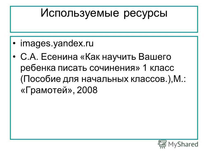 Используемые ресурсы images.yandex.ru С.А. Есенина «Как научить Вашего ребенка писать сочинения» 1 класс (Пособие для начальных классов.),М.: «Грамотей», 2008