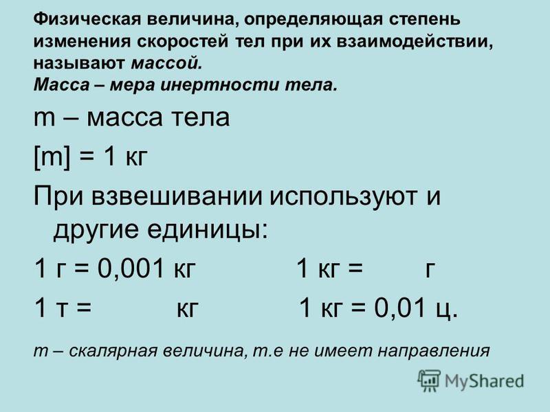 Физическая величина, определяющая степень изменения скоростей тел при их взаимодействии, называют массой. Масса – мера инертности тела. m – масса тела [m] = 1 кг При взвешивании используют и другие единицы: 1 г = 0,001 кг 1 кг = г 1 т = кг 1 кг = 0,0