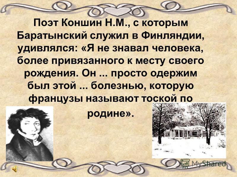 Поэт Коншин Н.М., с которым Баратынский служил в Финляндии, удивлялся: «Я не знавал человека, более привязанного к месту своего рождения. Он... просто одержим был этой... болезнью, которую французы называют тоской по родине».