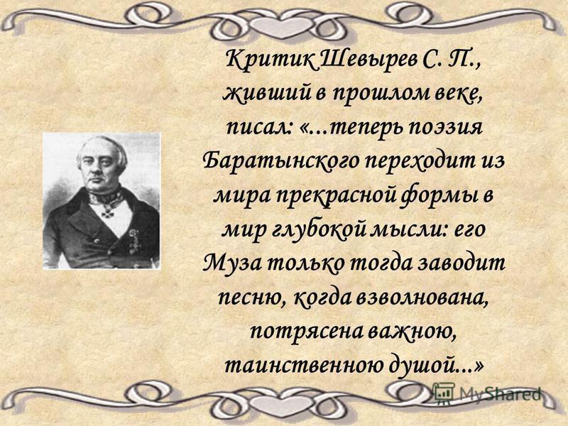 Критик Шевырев С. П., живший в прошлом веке, писал: «...теперь поэзия Баратынского переходит из мира прекрасной формы в мир глубокой мысли: его Муза только тогда заводит песню, когда взволнована, потрясена важною, таинственною душой...»