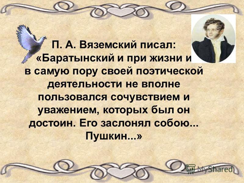 П. А. Вяземский писал: «Баратынский и при жизни и в самую пору своей поэтической деятельности не вполне пользовался сочувствием и уважением, которых был он достоин. Его заслонял собою... Пушкин...»