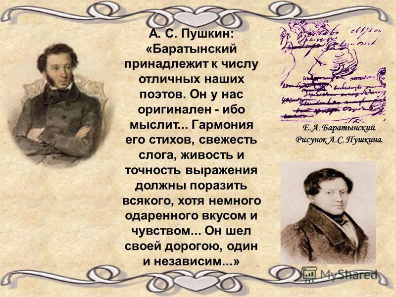 А. С. Пушкин: «Баратынский принадлежит к числу отличных наших поэтов. Он у нас оригинален - ибо мыслит... Гармония его стихов, свежесть слога, живость и точность выражения должны поразить всякого, хотя немного одаренного вкусом и чувством... Он шел с