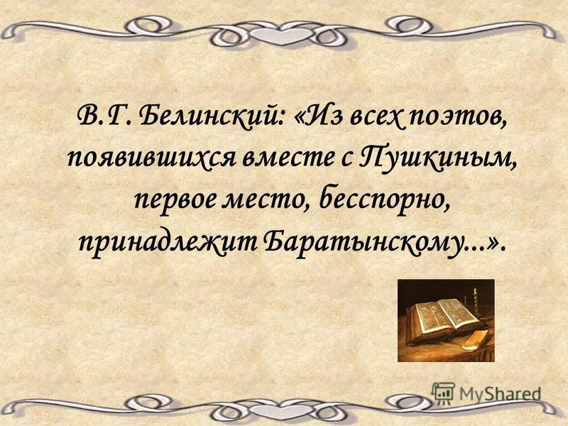 В.Г. Белинский: «Из всех поэтов, появившихся вместе с Пушкиным, первое место, бесспорно, принадлежит Баратынскому...».