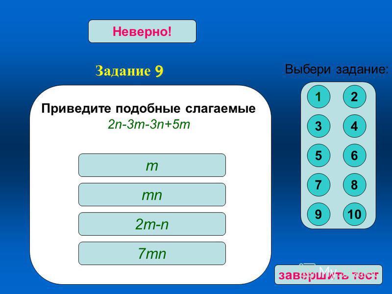 Задание 9 Верно!Неверно! Приведите подобные слагаемые 2n-3m-3n+5m m mn 2m-n2m-n 7mn Выбери задание: 12 34 56 78 910 за вершить тест