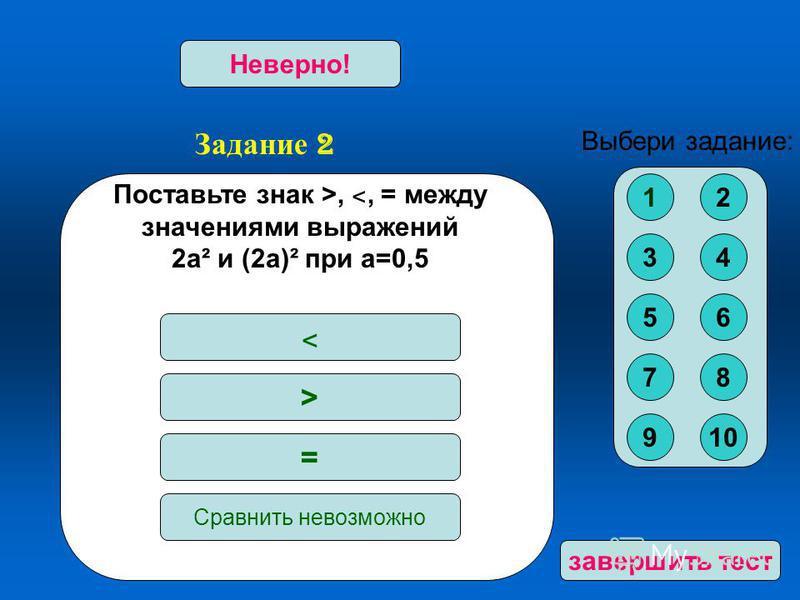 Задание 2 Верно!Неверно! Поста вьте знак >, ˂, = между значениями выражений 2 а² и (2 а)² при а=0,5 ˂ > = Сра внить невозможно Выбери задание: 12 34 56 78 910 за вершить тест
